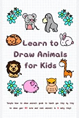 Learn to Draw Animals for Kids: Simple How to Draw Animals Guide to Teach You Step by Step to Draw Your 40 Cute and Cool Animals In 6 Easy Steps (Learn to Write and Draw for Kids) Kindle Edition