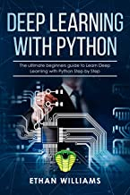 Deep Learning with Python: The ultimate beginners guide to Learn Deep Learning with Python Step by Step (English Edition)