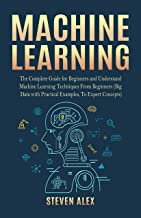 Machine Learning: The Complete Guide for Beginners and Understand Machine Learning Techniques From Beginners (Big Data with Practical Examples, To Expert Concepts) (English Edition)
