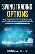 Swing Trading Options: A beginner's guide to start making money online gaining big profits day by day with secret strategies, plots, data analysis and mastering financial leverage and risk management
