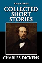 The Collected Short Stories of Charles Dickens (Unexpurgated Edition) (Halcyon Classics)