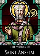 The Works of Saint Anselm: Cur Deus Homo, On The Behalf Of The Fool, Monologium: On The Being Of God, Proslogium: Discourse On The Existence of God (4 Books With Active Table of Contents)