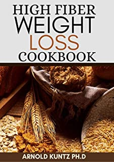 HIGH FIBER WEIGHT LOSS COOKBOOK: A PROFOUND GUIDE ON THE HIGH FIBER DIET, LOSING WEIGHT AND RESTORING YOUR HEALTH. INCLUDE...