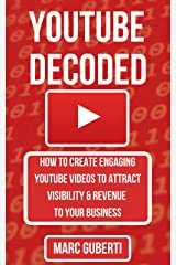 YouTube Decoded: How To Create Engaging YouTube Videos That Attract Visibility And Revenue To Your Business (Grow Your Influence Series) Kindle Edition
