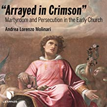 Arrayed in Crimson: Martyrdom and Persecution in the Early Church