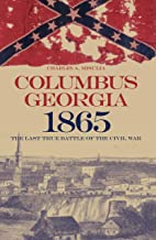 Columbus, Georgia, 1865: The Last True Battle of the Civil War