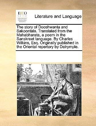 The Story of Dooshwanta and Sakoontala. Translated from the Mahabharata, a Poem in the Sanskreet Language. by Charles Wilkins, Esq. Originally Publish