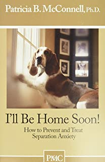 I'll be Home Soon: How to Prevent and Treat Separation Anxiety.