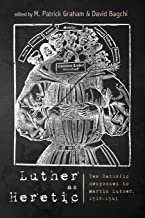 Luther as Heretic: Ten Catholic Responses to Martin Luther, 1518–1541