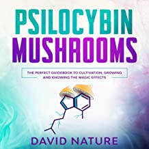 Psilocybin Mushrooms: The Perfect Guidebook to Cultivation, Growing and Knowing the Magic Effects