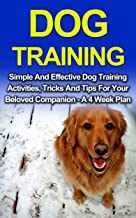 Dog Training: Simple And Effective Dog Training Activities, Tricks And Tips For Your Beloved Companion - A 4 Week Dog Training Plan (Dog Training, Puppy Training)