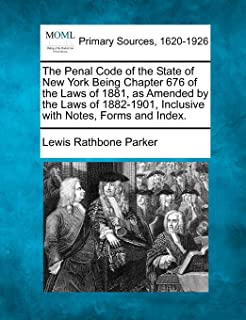 The Penal Code of the State of New York Being Chapter 676 of the Laws of 1881, as Amended by the Laws of 1882-1901, Inclus...