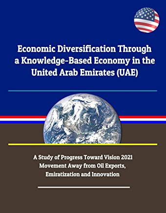 Economic Diversification Through a Knowledge-Based Economy in the United Arab Emirates (UAE): A Study of Progress Toward Vision 2021 - Movement Away from ... and Innovation (English Edition)
