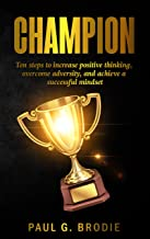 Champion: Ten Steps to Increase Positive Thinking, Overcome Adversity, and Achieve a Successful Mindset (Paul G. Brodie Se...