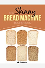 The Skinny Bread Machine Recipe Book: 70 Simple, Lower Calorie, Healthy Breads... Baked To Perfection In Your Bread Maker. Kindle Edition