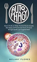 Autophagy: How to Purify our Body, Promote Muscle Growth, Slow Aging and Lose Weight Easily through Intermittent Fasting, Keto Diet and Other Specific and Targeted Diets!
