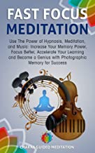 Fast Focus Meditation: Use The Power of Hypnosis, Meditation, and Music: Increase Your Memory Power, Focus Better, Accelerate Your Learning and Become ... for Success (Chakra Meditation Book 2)