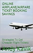 ONLINE AIRPLANE/AIRFARE TICKET BOOKING SAVINGS: Strategies To Get Cheaper Flight Tickets