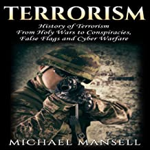 Terrorism: History of Terrorism - Including: Holy Wars, Conspiracies, False Flags, and Cyber Warfare (Cyber Terrorism, Terror, Special Forces, Biological Terrorism, Cybersecurity, Book 1)