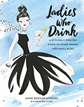Ladies Who Drink: A Stylishly Spirited Guide to Mixed Drinks and Small Bites