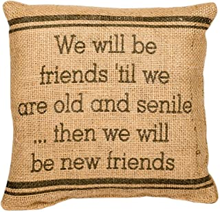 The Country House Burlap Pillow - we Will Be Friends 'Til we are Old and Senile... Then we Will Be New Friends - 8