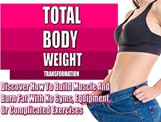 Total Bodyweight Transformation – Want To Burn Fat And Build Muscle? Discover How..
