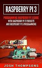 Raspberry Pi 3: New Users Programming Raspberry Pi 3 Guide With Raspberry Pi 3 Projects (Raspberry Pi 3 Programming)