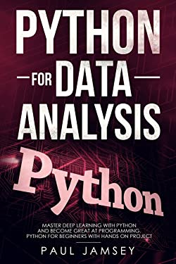 Python for Data Analysis: Master Deep Learning with Python Language and Become Great at Programming Python for Beginners with Hands-on Project (Data Science)