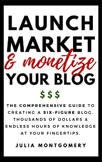 Launch, Market and Monetize Your Blog: The Comprehensive Guide to Creating a Six-Figure Blog