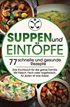 Suppen und Eintöpfe: 77 schnelle und gesunde Rezepte - Das Kochbuch für die ganze Familie Mit Fleisch, Fisch oder vegetarisch, für jeden ist was dabei (German Edition)