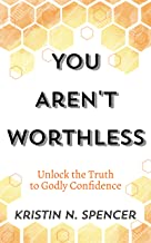 You Aren't Worthless: Unlock the Truth to Godly Confidence (Updated Edition)