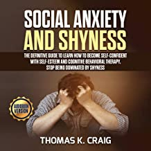 Social Anxiety and Shyness: The Definitive Guide to Learn How to Become Self-Confident with Self-Esteem and Cognitive Behavioral Therapy. Stop Being Dominated by Shyness