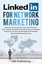 LinkedIn for Network Marketing: How Top Income Earners Stop Their Business from Stalling and Build A Steady Stream of Qualified Prospects to Grow A Predictable and Profitable Business.