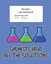 Student Science Lab Notebook Chemists Have All The Solutions: Log Book Journal Dot Grid Composition, 200 Pages 100 Sheets, Large 8