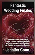 Fantastic Wedding Finales: A Definitive Guide to Recessionals, Tosses, Releases, Jumping the Broom, and Other Creative Grand Finales for your Wedding or Commitment Ceremony (Romantic Wedding Rituals)