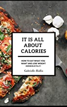 It Is All About Calories: How to Eat What You Want and Lose Weight Immediately