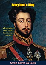 Every Inch a King: A Biography of Dom Pedro I, First Emperor of Brazil