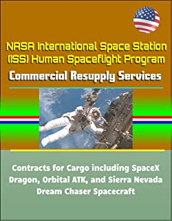 NASA International Space Station (ISS) Human Spaceflight Program: Commercial Resupply Services Contracts for Cargo including SpaceX Dragon, Orbital ATK, and Sierra Nevada Dream Chaser Spacecraft