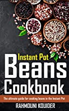 Instant Pot Beans Cookbook: How to cook beans in the Instant Pot. The ultimate guide for cooking beans in the Instant Pot