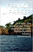 Civil War: The Story of the Thirty-second Regiment, Massachusetts Infantry (Annotated)
