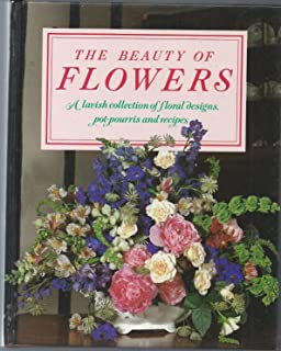 The Beauty of Flowers: A Lavish Collection of Floral Designs, Pot-pourris and Recipes