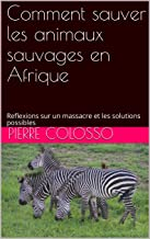 Comment sauver les animaux sauvages en Afrique: Reflexions sur un massacre et les solutions possibles (French Edition)