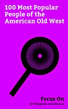 Focus On: 100 Most Popular People of the American Old West: Wyatt Earp, Doc Holliday, Billy the Kid, Calamity Jane, Bass Reeves, Geronimo, Sitting Bull, John Muir, Crazy Horse, Butch Cassidy, etc.