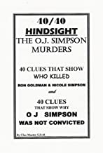 40/40 Hindsight The O.J. Simpson Murders: 40 Clues that show  Who killed Nicole Brown Simpson and Ron Goldman and 40 Clues that show Why O.J. Simpson was not convicted