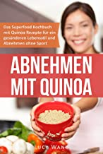 Abnehmen mit Quinoa: Das Superfood Kochbuch mit Quinoa Rezepten für ein gesünderen Lebensstil und Abnehmen ohne Sport (Abnehmen ohne Diät und Sport 1) (German Edition)
