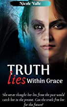 Truth Lies Within Grace: She never thought her past would catch her in the present. Can the truth free her for the future?