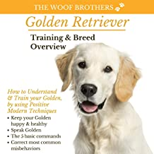 Golden Retriever Training & Breed Overview: How to Understand and Train Your Golden, by Using Positive Modern Techniques