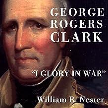 """George Rogers Clark: """"I Glory in War"""""""