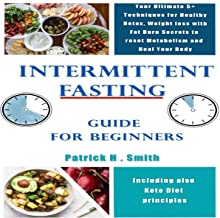 Intermittent Fasting Guide for Beginners: Your Ultimate 5+ Techniques for Healthy Detox, Weight Loss with Fat Burn Secrets to Reset Metabolism and Heal Your Body, Including Also Keto Diet Principles