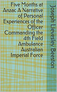 Five Months at Anzac A Narrative of Personal Experiences of the Officer Commanding the 4th Field Ambulance Australian Impe...